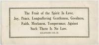 The fruit of the spirit is love, joy, peace, longsuffering, gentleness, goodness, faith, meekness, temperance; against such there is no law. Galatians 5-22,23