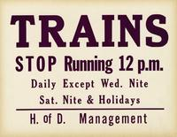 Trains stop running 12 p.m. daily except Wed. Nite Sat. Nite & Holidays, H. of D. Management
